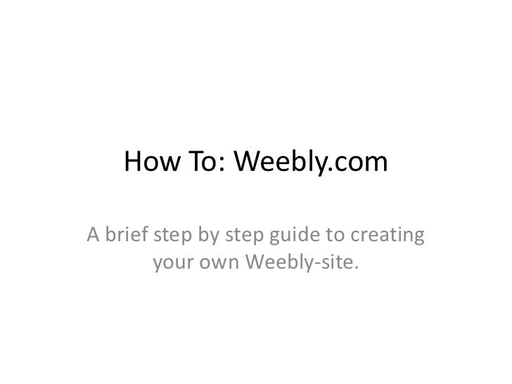 How To: Weebly.com<br />A brief step by step guide to creating your own Weebly-site.<br />