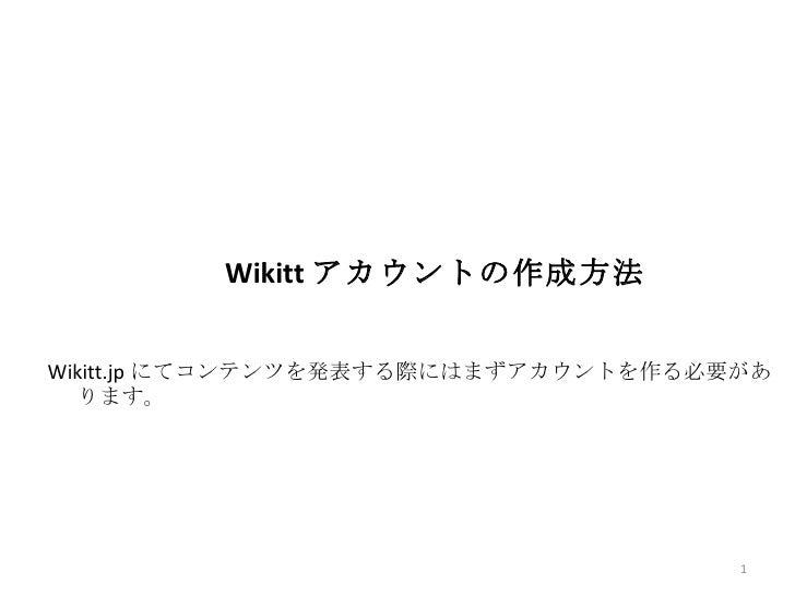 Wikitt アカウントの作成方法   Wikitt.jp にてコンテンツを発表する際にはまずアカウントを作る必要があ    ります。                                          1