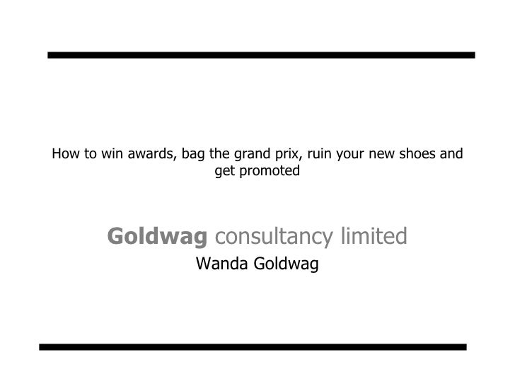 How to win awards, bag the grand prix, ruin your new shoes and get promoted<br />Goldwag consultancy limited<br />Wanda Go...
