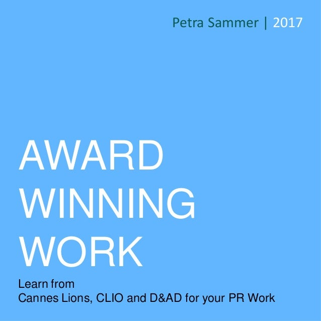 AWARD WINNING WORK Learn from Cannes Lions, CLIO and D&AD for your PR Work Petra Sammer | 2017