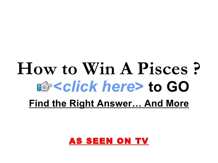 Find the Right Answer… And More AS SEEN ON TV How to Win A Pisces ?   < click here >   to   GO