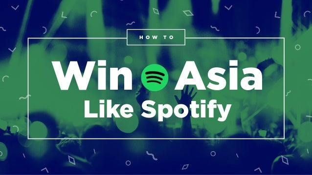 How to Win Asia Like Spotify H O W T O Win Asia Like Spotify