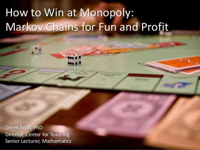 How to Win at Monopoly: Markov Chains for Fun and Profit  Derek Bruff, PhD Director, Center for Teaching Senior Lecturer, ...