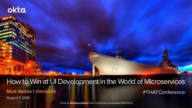 How to Win at UI Development in the World of Microservices August 7, 2019 Matt Raible | @mraible Photo by Matthew Sullivan...