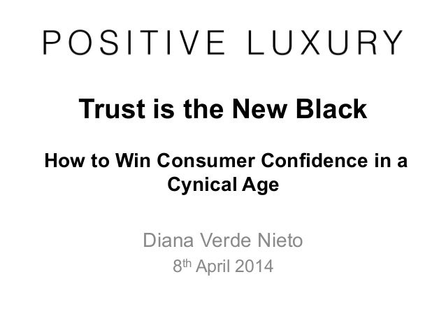 Trust is the New Black How to Win Consumer Confidence in a Cynical Age Diana Verde Nieto 8th April 2014