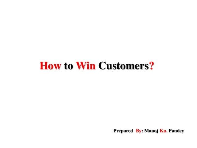 How to Win Customers? Prepared By: Manoj Ku. Pandey