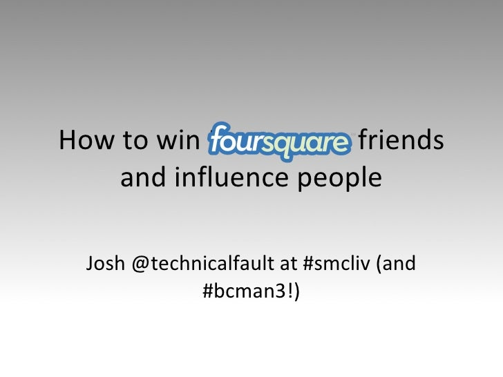 How to win Foursquare friends and influence people Josh @technicalfault at #smcliv (and #bcman3!)