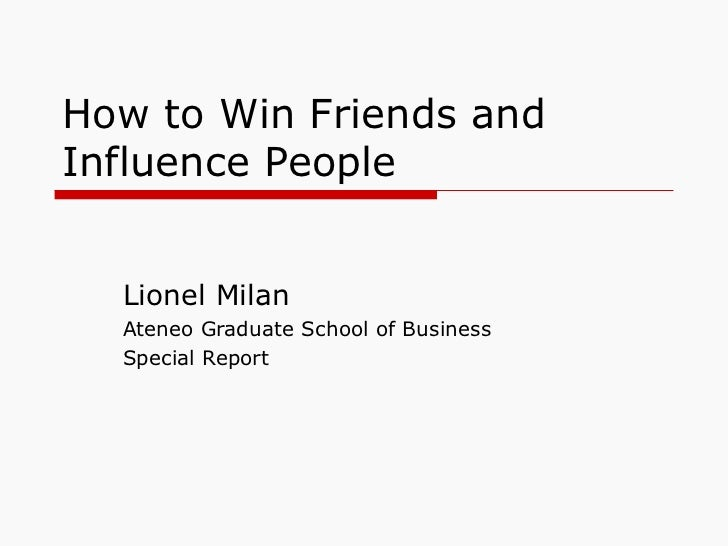 How to Win Friends and Influence People Lionel Milan Ateneo Graduate School of Business Special Report