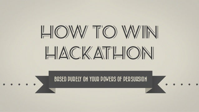 HOW TO WIN HACKATHON BASED PURELY ON YOUR POWERS OF PERSUASION