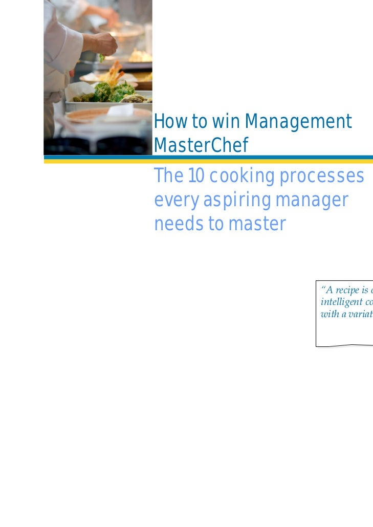"How to win ManagementMasterChefThe 10 cooking processesevery aspiring managerneeds to master                  ""A recipe is..."