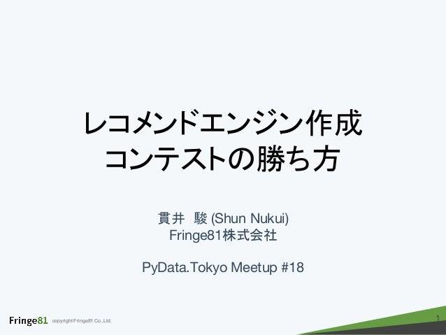 copyright Fringe81 Co.,Ltd. レコメンドエンジン作成 コンテストの勝ち方 貫井 駿 (Shun Nukui) Fringe81株式会社 PyData.Tokyo Meetup #18 1