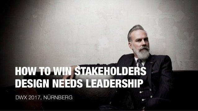 HOW TO WIN STAKEHOLDERS DESIGN NEEDS LEADERSHIP DWX 2017, NÜRNBERG