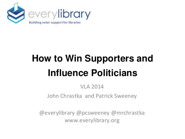 How to Win Supporters and Influence Politicians Building voter support for libraries VLA 2014 John Chrastka and Patrick Sw...