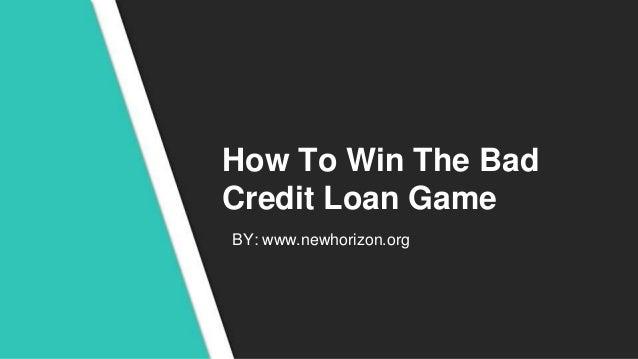 How To Win The Bad Credit Loan Game BY: www.newhorizon.org