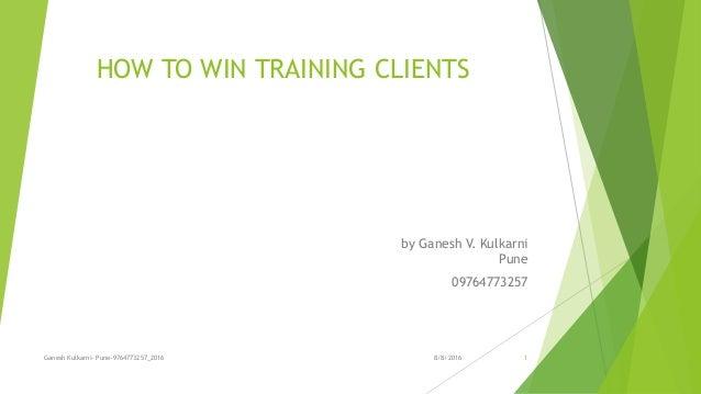 HOW TO WIN TRAINING CLIENTS by Ganesh V. Kulkarni Pune 09764773257 8/8/2016Ganesh Kulkarni- Pune-9764773257_2016 1