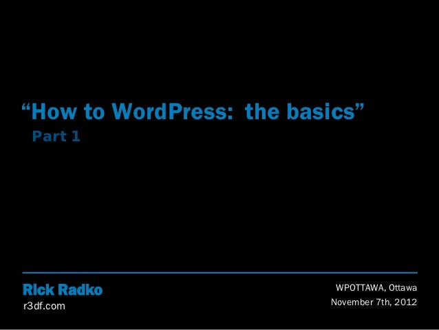 """""""How to WordPress: the basics"""" Part 1Rick Radko                 WPOTTAWA, Ottawar3df.com                  November 7th, 2012"""