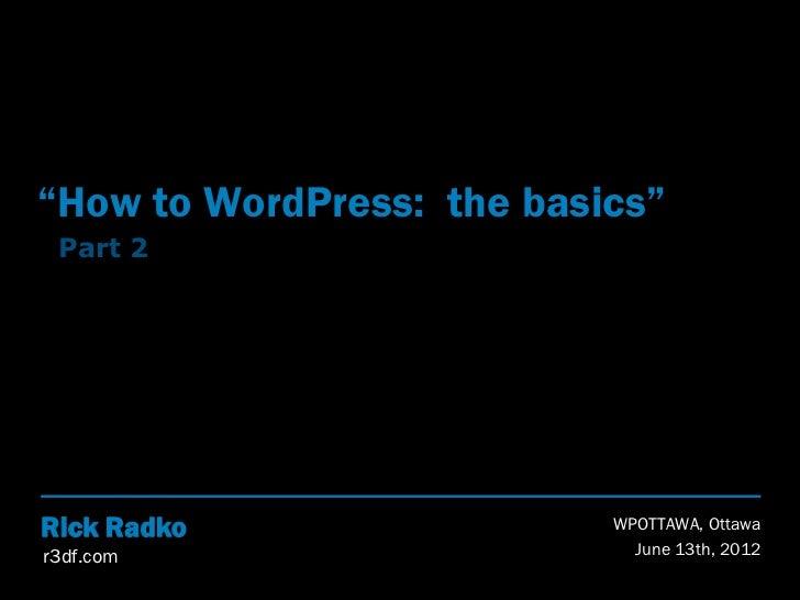 """How to WordPress: the basics"" Part 2Rick Radko                 WPOTTAWA, Ottawar3df.com                     June 13th, 2012"