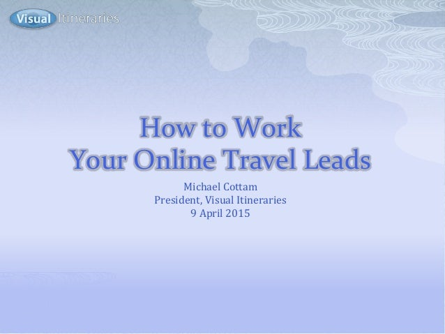 How to Work Your Online Travel Leads Michael Cottam President, Visual Itineraries 9 April 2015
