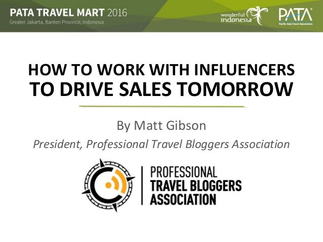HOW TO WORK WITH INFLUENCERS By Matt Gibson President, Professional Travel Bloggers Association TO DRIVE SALES TOMORROW