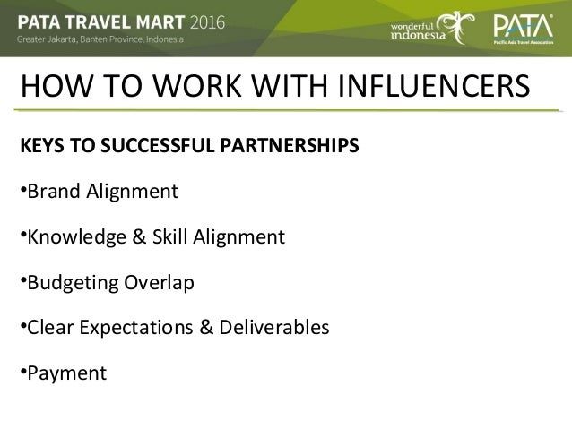 HOW TO WORK WITH INFLUENCERS KEYS TO SUCCESSFUL PARTNERSHIPS •Brand Alignment •Knowledge & Skill Alignment •Budgeting Over...