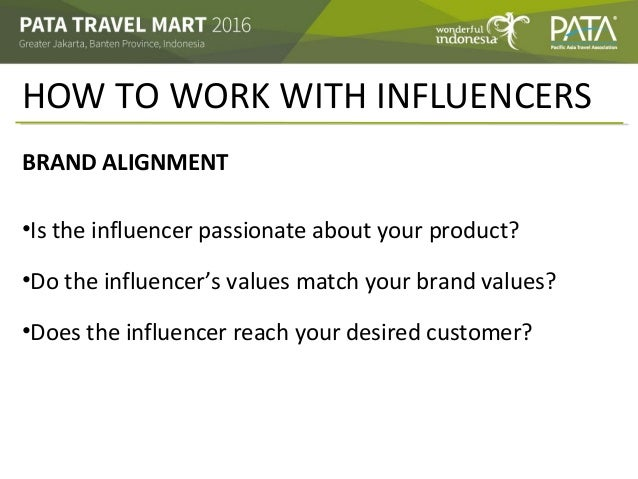 HOW TO WORK WITH INFLUENCERS BRAND ALIGNMENT •Is the influencer passionate about your product? •Do the influencer's values...