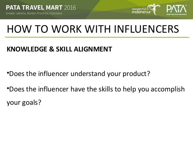 HOW TO WORK WITH INFLUENCERS KNOWLEDGE & SKILL ALIGNMENT •Does the influencer understand your product? •Does the influence...