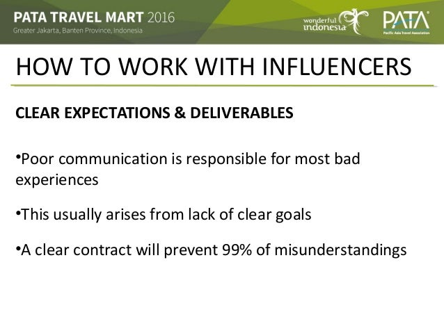 HOW TO WORK WITH INFLUENCERS CLEAR EXPECTATIONS & DELIVERABLES •Poor communication is responsible for most bad experiences...