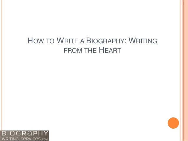 HOW TO WRITE A BIOGRAPHY: WRITING FROM THE HEART