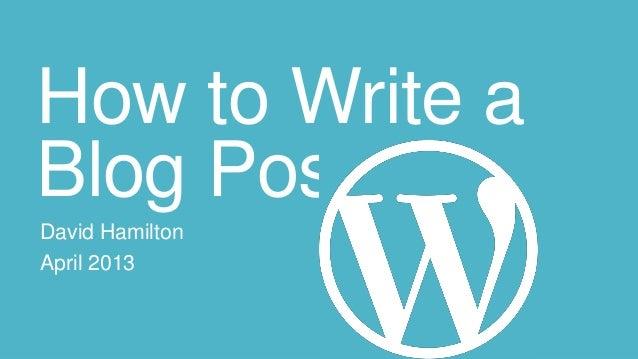 How to Write aBlog PostDavid HamiltonApril 2013