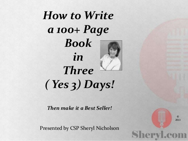 How to Write a 100+ Page Book in Three ( Yes 3) Days! Then make it a Best Seller! Presented by CSP Sheryl Nicholson © 2013
