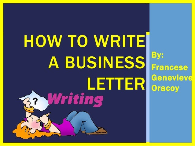 HOW TO WRITE A BUSINESS LETTER ?  By: Francese Genevieve Oracoy