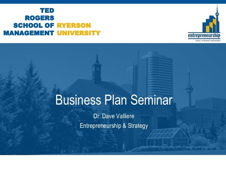 TED    ROGERS  SCHOOL OF RYERSONMANAGEMENT UNIVERSITY           Business Plan Seminar                     Dr. Dave Vallier...