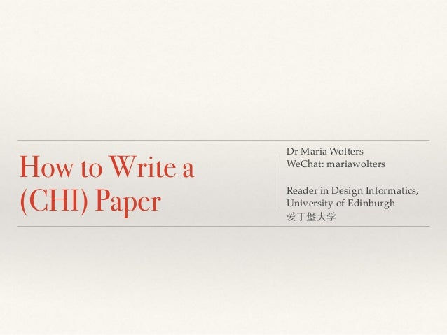 How to Write a (CHI) Paper Dr Maria Wolters WeChat: mariawolters Reader in Design Informatics, University of Edinburgh 爱丁堡...
