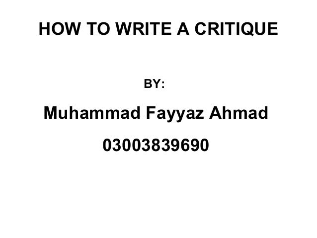 HOW TO WRITE A CRITIQUE          BY:Muhammad Fayyaz Ahmad      03003839690