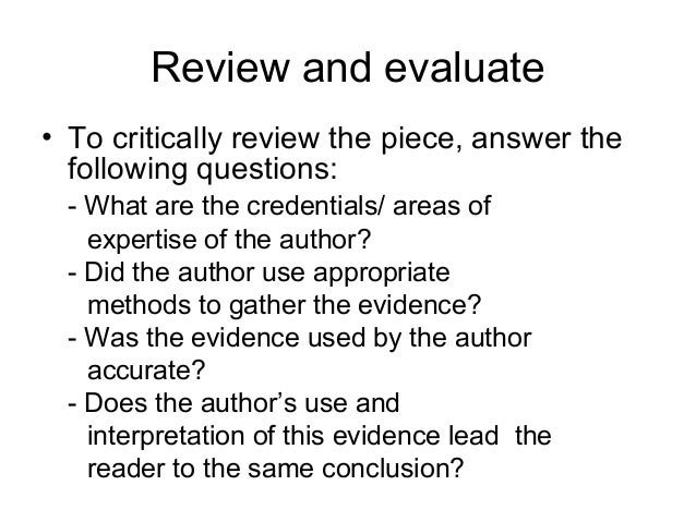 Review and evaluate• To critically review the piece, answer the  following questions: - What are the credentials/ areas of...