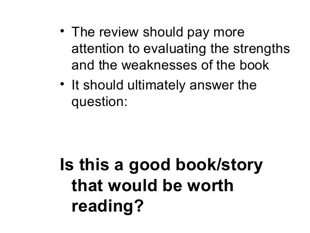 • The review should pay more  attention to evaluating the strengths  and the weaknesses of the book• It should ultimately ...