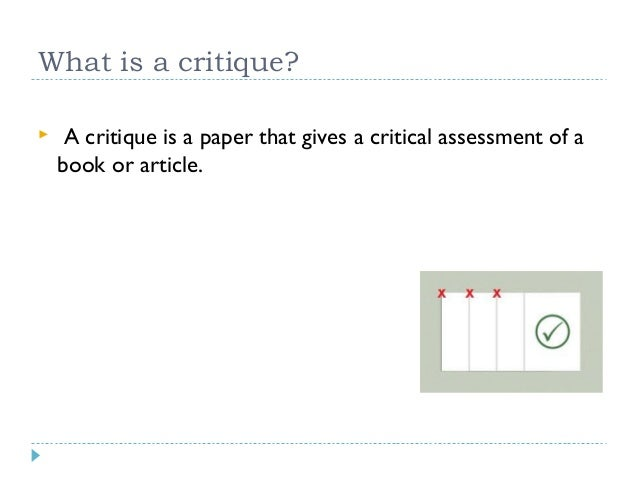 What is a critique?   A critique is a paper that gives a critical assessment of a book or article.