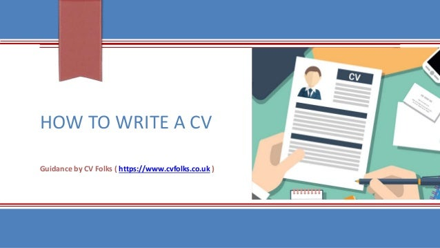 HOW TO WRITE A CV Guidance by CV Folks ( https://www.cvfolks.co.uk )