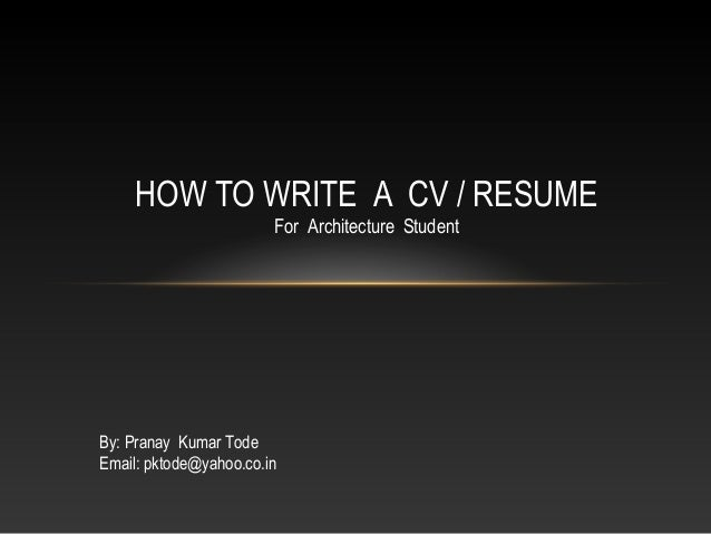 HOW TO WRITE A CV / RESUME For Architecture Student By: Pranay Kumar Tode Email: pktode@yahoo.co.in