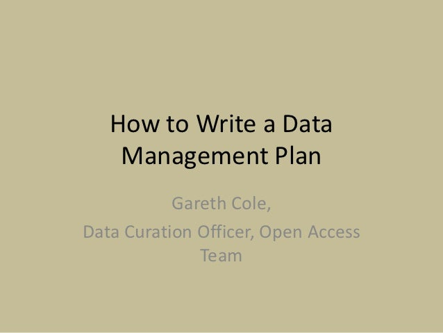 How to Write a Data    Management Plan           Gareth Cole,Data Curation Officer, Open Access              Team