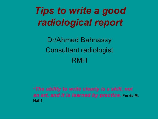 Tips to write a good radiological report        Dr/Ahmed Bahnassy        Consultant radiologist                RMH•The abi...