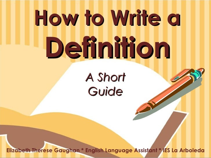 How to Write a  Definition Elizabeth Therese Gaughan * English Language Assistant * IES La Arboleda A Short Guide