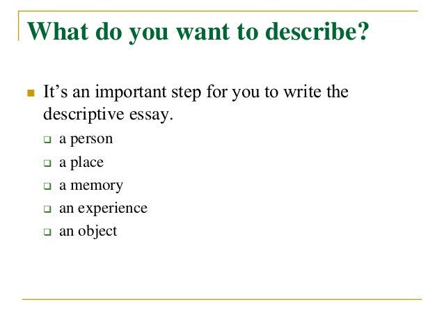 how to write descriptive essay Things to consider as you write your descriptive essay think of an instance that you want to describe why is this particular instance important what were you doing.