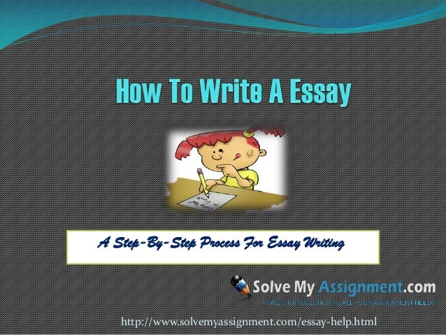 A Step-By-Step Process For Essay Writing  http://www.solvemyassignment.com/essay-help.html
