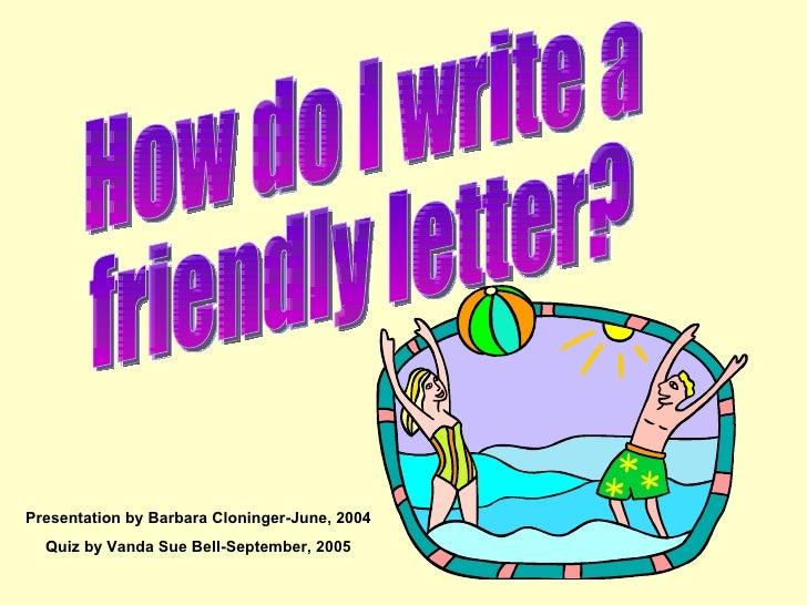 How do I write a  friendly letter? Presentation by Barbara Cloninger-June, 2004 Quiz by Vanda Sue Bell-September, 2005