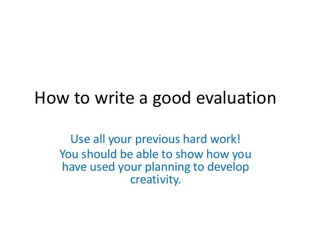 How to write a good evaluation Use all your previous hard work! You should be able to show how you have used your planning...