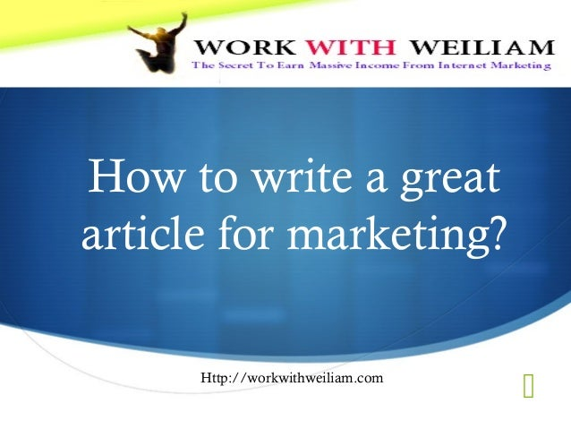  How to write a great article for marketing? Http://workwithweiliam.com