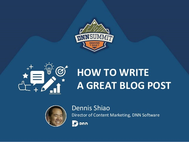 HOW TO WRITE A GREAT BLOG POST Dennis Shiao Director of Content Marketing, DNN Software