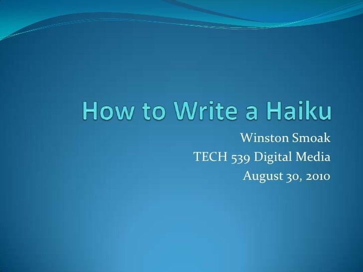 How to Write a Haiku<br />Winston Smoak<br />TECH 539 Digital Media <br />August 30, 2010<br />