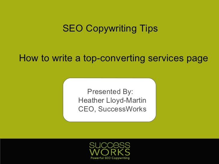 SEO Copywriting Tips How to write a top-converting services page Presented By:  Heather Lloyd-Martin CEO, SuccessWorks
